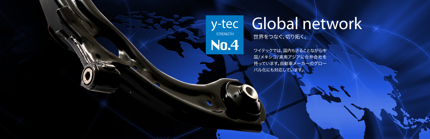 Y-tec has a number of join ventures in China, Mexico, and Southeast Asia in addition to Japan.We are ready to  attune ourselves to globalization.