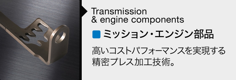 Transmission & Engine Components: Precision press processing technology to realize high cost effectiveness.